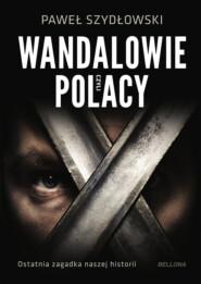 Wandalowie, czyli Polacy. Ostatnia zagadka naszej historii
